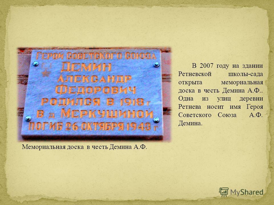 В 2007 году на здании Ретневской школы-сада открыта мемориальная доска в честь Демина А.Ф.. Одна из улиц деревни Ретнева носит имя Героя Советского Союза А.Ф. Демина. Мемориальная доска в честь Демина А.Ф.