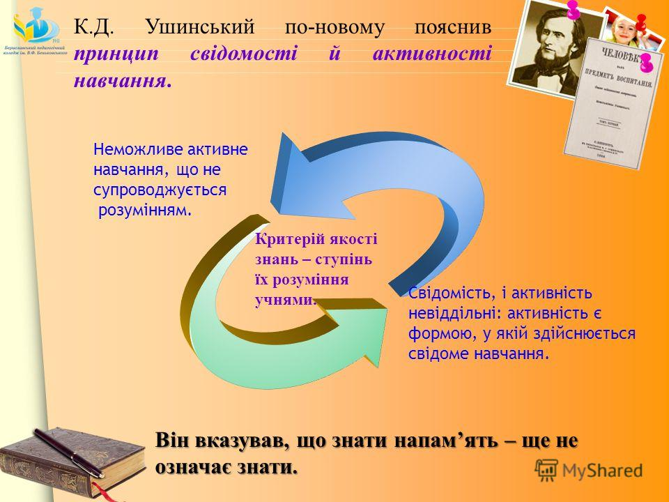 Неможливе активне навчання, що не супроводжується розумінням. Свідомість, і активність невіддільні: активність є формою, у якій здійснюється свідоме навчання. К.Д. Ушинський по-новому пояснив принцип свідомості й активності навчання. Він вказував, щ