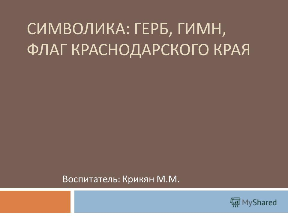 СИМВОЛИКА : ГЕРБ, ГИМН, ФЛАГ КРАСНОДАРСКОГО КРАЯ Воспитатель : Крикян М. М.