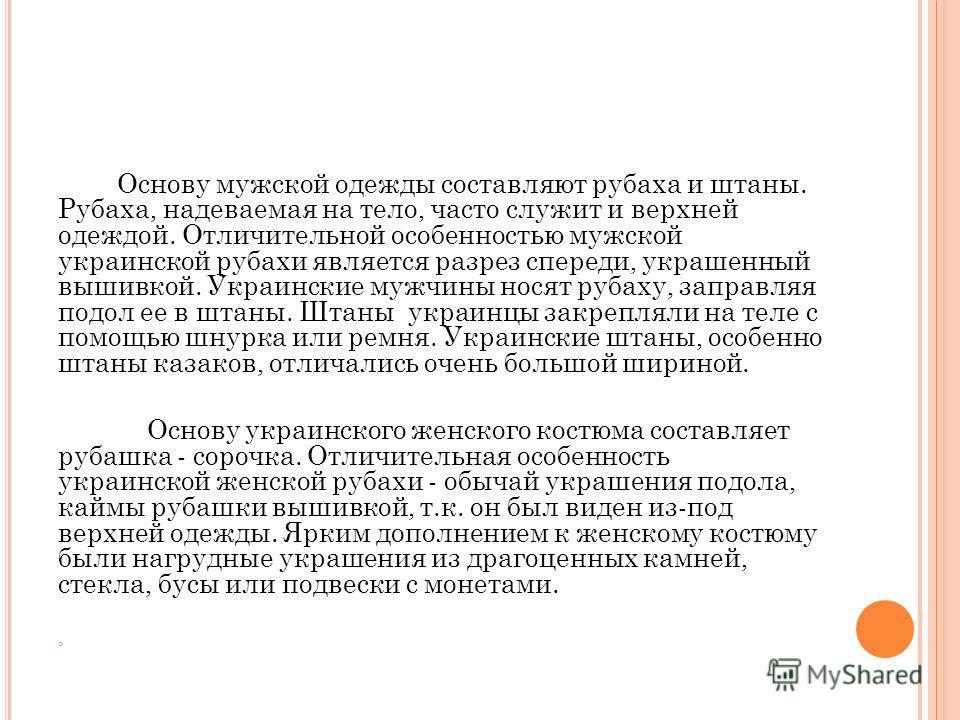Основу мужской одежды составляют рубаха и штаны. Рубаха, надеваемая на тело, часто служит и верхней одеждой. Отличительной особенностью мужской украинской рубахи является разрез спереди, украшенный вышивкой. Украинские мужчины носят рубаху, заправляя