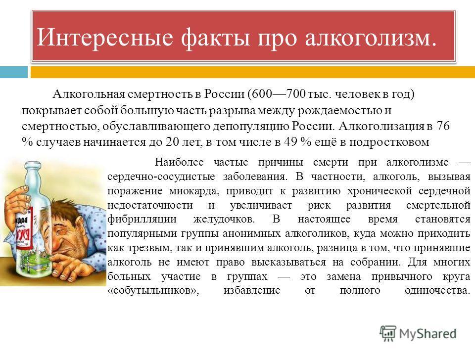 Интересные факты про алкоголизм. Алкогольная смертность в России (600700 тыс. человек в год) покрывает собой большую часть разрыва между рождаемостью и смертностью, обуславливающего депопуляцию России. Алкоголизация в 76 % случаев начинается до 20 ле