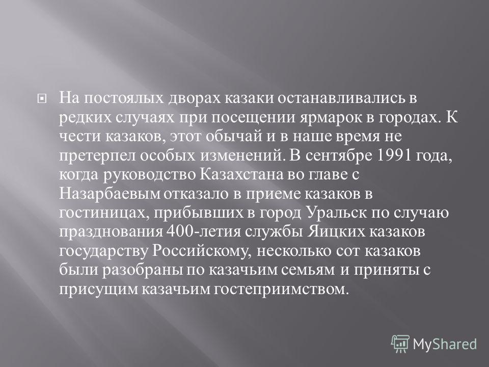 На постоялых дворах казаки останавливались в редких случаях при посещении ярмарок в городах. К чести казаков, этот обычай и в наше время не претерпел особых изменений. В сентябре 1991 года, когда руководство Казахстана во главе с Назарбаевым отказало