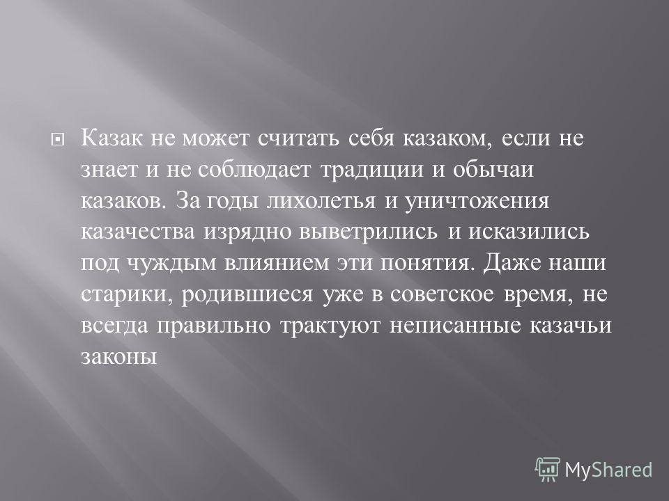 Казак не может считать себя казаком, если не знает и не соблюдает традиции и обычаи казаков. За годы лихолетья и уничтожения казачества изрядно выветрились и исказились под чуждым влиянием эти понятия. Даже наши старики, родившиеся уже в советское вр