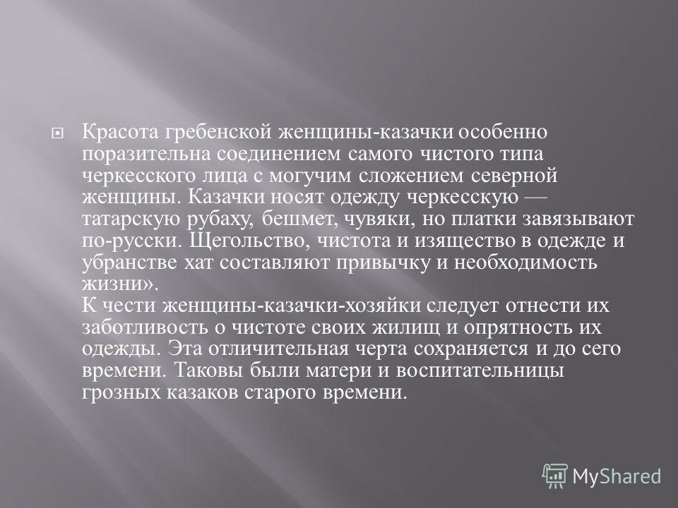 Красота гребенской женщины - казачки особенно поразительна соединением самого чистого типа черкесского лица с могучим сложением северной женщины. Казачки носят одежду черкесскую татарскую рубаху, бешмет, чувяки, но платки завязывают по - русски. Щего
