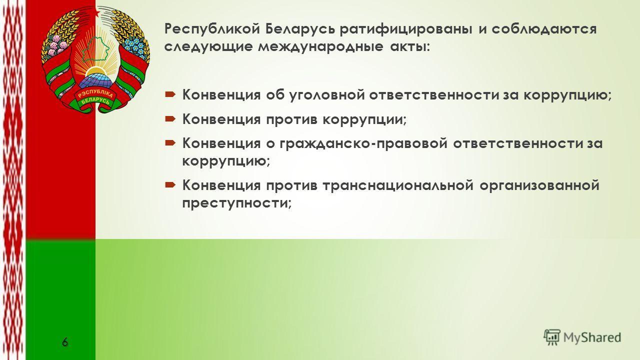 Республикой Беларусь ратифицированы и соблюдаются следующие международные акты: Конвенция об уголовной ответственности за коррупцию; Конвенция против коррупции; Конвенция о гражданско-правовой ответственности за коррупцию; Конвенция против транснацио