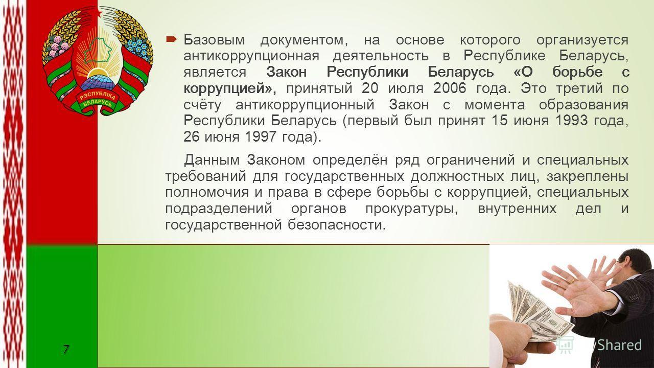 Базовым документом, на основе которого организуется антикоррупционная деятельность в Республике Беларусь, является Закон Республики Беларусь «О борьбе с коррупцией», принятый 20 июля 2006 года. Это третий по счёту антикоррупционный Закон с момента об