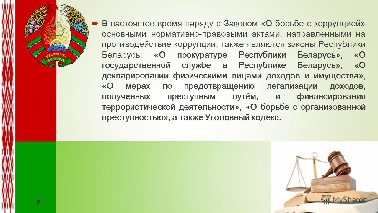 В настоящее время наряду с Законом «О борьбе с коррупцией» основными нормативно-правовыми актами, направленными на противодействие коррупции, также являются законы Республики Беларусь: «О прокуратуре Республики Беларусь», «О государственной службе в
