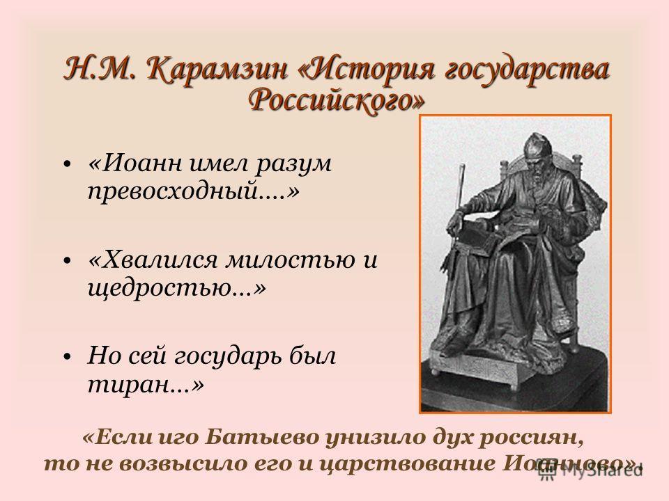 Н.М. Карамзин «История государства Российского» «Иоанн имел разум превосходный….» «Хвалился милостью и щедростью…» Но сей государь был тиран…» «Если иго Батыево унизило дух россиян, то не возвысило его и царствование Иоанново».