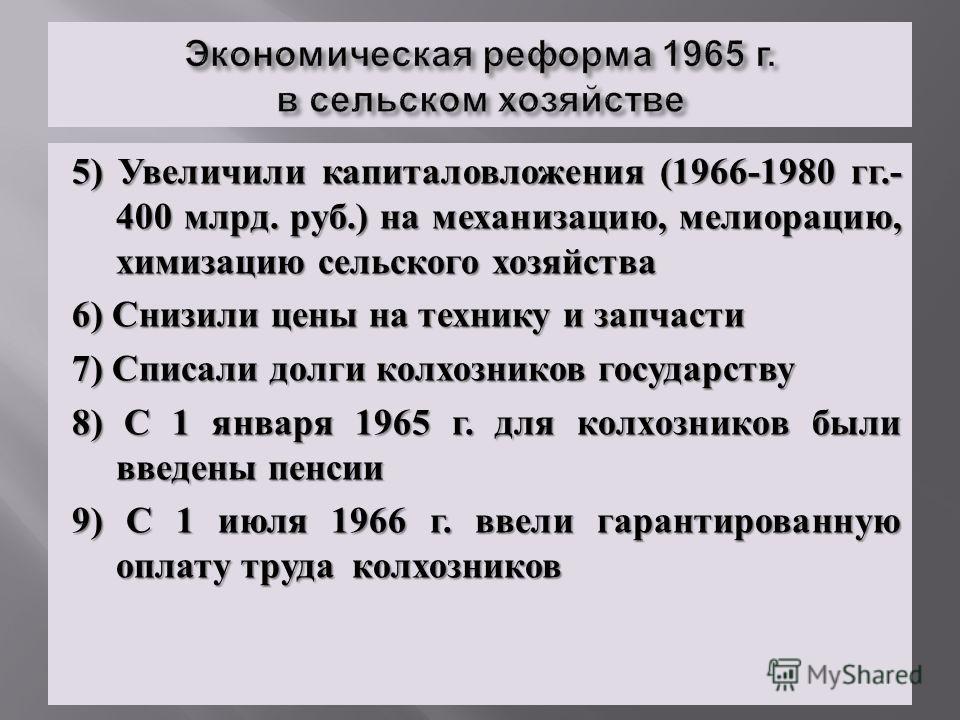 5) Увеличили капиталовложения (1966-1980 гг.- 400 млрд. руб.) на механизацию, мелиорацию, химизацию сельского хозяйства 6) Снизили цены на технику и запчасти 7) Списали долги колхозников государству 8) С 1 января 1965 г. для колхозников были введены
