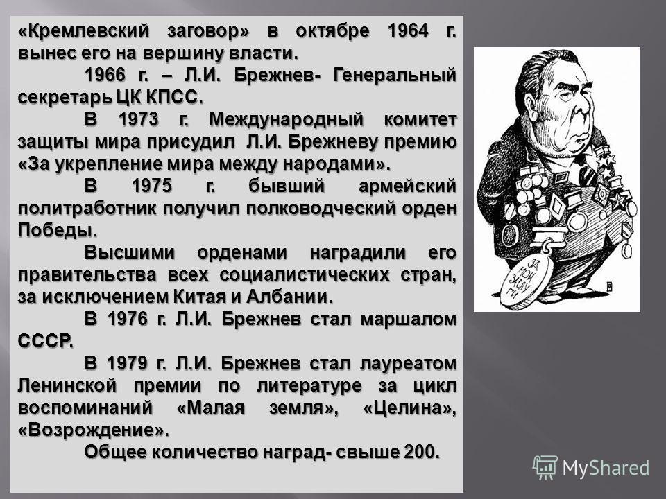 «Кремлевский заговор» в октябре 1964 г. вынес его на вершину власти. 1966 г. – Л.И. Брежнев- Генеральный секретарь ЦК КПСС. В 1973 г. Международный комитет защиты мира присудил Л.И. Брежневу премию «За укрепление мира между народами». В 1975 г. бывши