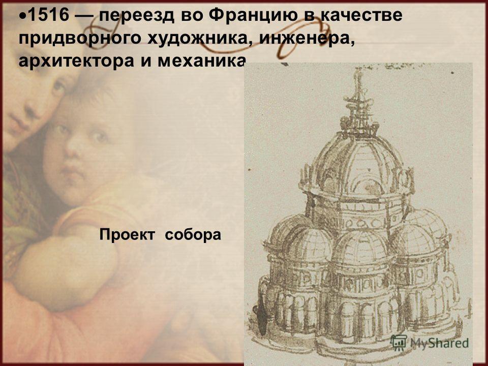 1516 переезд во Францию в качестве придворного художника, инженера, архитектора и механика Проект собора