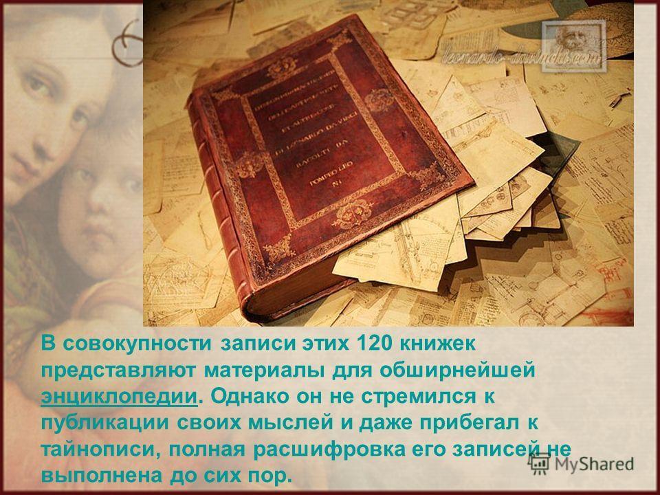 В совокупности записи этих 120 книжек представляют материалы для обширнейшей энциклопедии. Однако он не стремился к публикации своих мыслей и даже прибегал к тайнописи, полная расшифровка его записей не выполнена до сих пор. энциклопедии