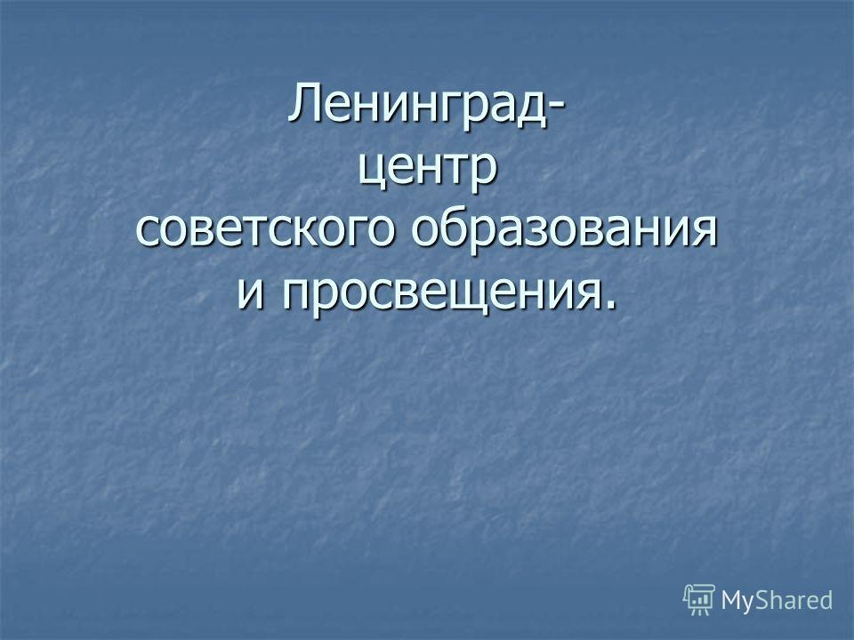 Ленинград- центр советского образования и просвещения.