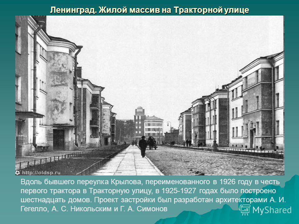 Ленинград. Жилой массив на Тракторной улице Вдоль бывшего переулка Крылова, переименованного в 1926 году в честь первого трактора в Тракторную улицу, в 1925-1927 годах было построено шестнадцать домов. Проект застройки был разработан архитекторами А.