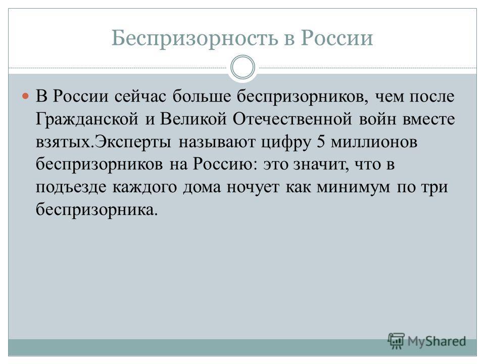 Беспризорность в России В России сейчас больше беспризорников, чем после Гражданской и Великой Отечественной войн вместе взятых.Эксперты называют цифру 5 миллионов беспризорников на Россию: это значит, что в подъезде каждого дома ночует как минимум п
