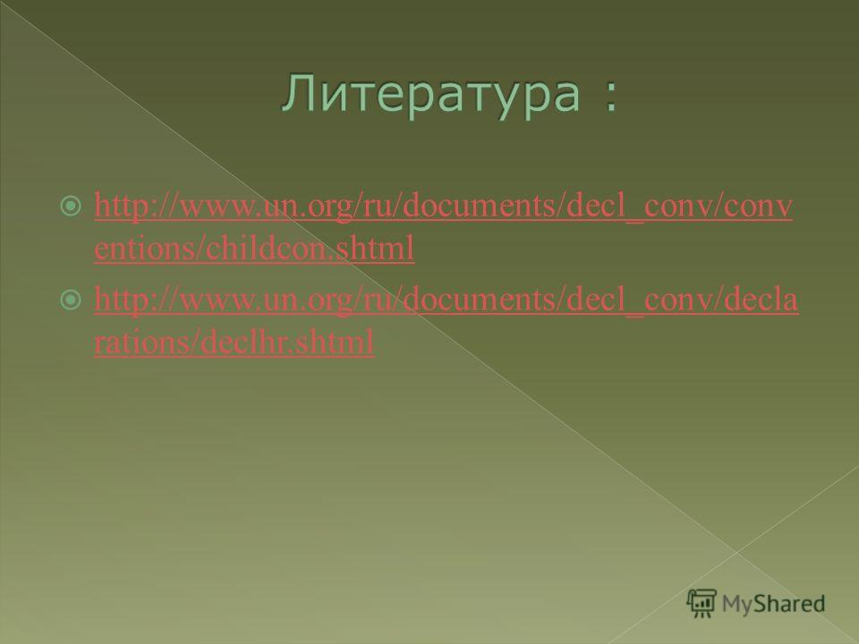 http://www.un.org/ru/documents/decl_conv/conv entions/childcon.shtml http://www.un.org/ru/documents/decl_conv/conv entions/childcon.shtml http://www.un.org/ru/documents/decl_conv/decla rations/declhr.shtml http://www.un.org/ru/documents/decl_conv/dec