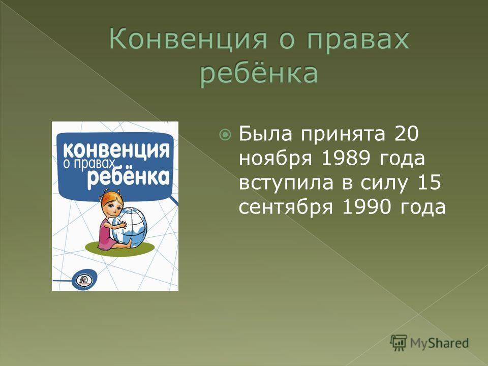 Была принята 20 ноября 1989 года вступила в силу 15 сентября 1990 года