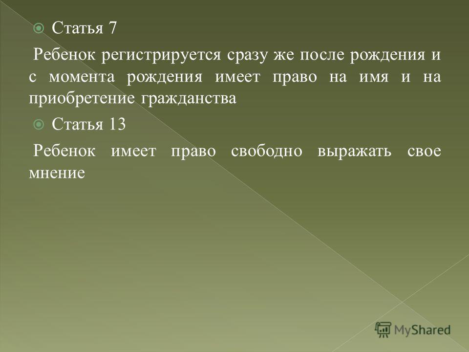 Статья 7 Ребенок регистрируется сразу же после рождения и с момента рождения имеет право на имя и на приобретение гражданства Статья 13 Ребенок имеет право свободно выражать свое мнение