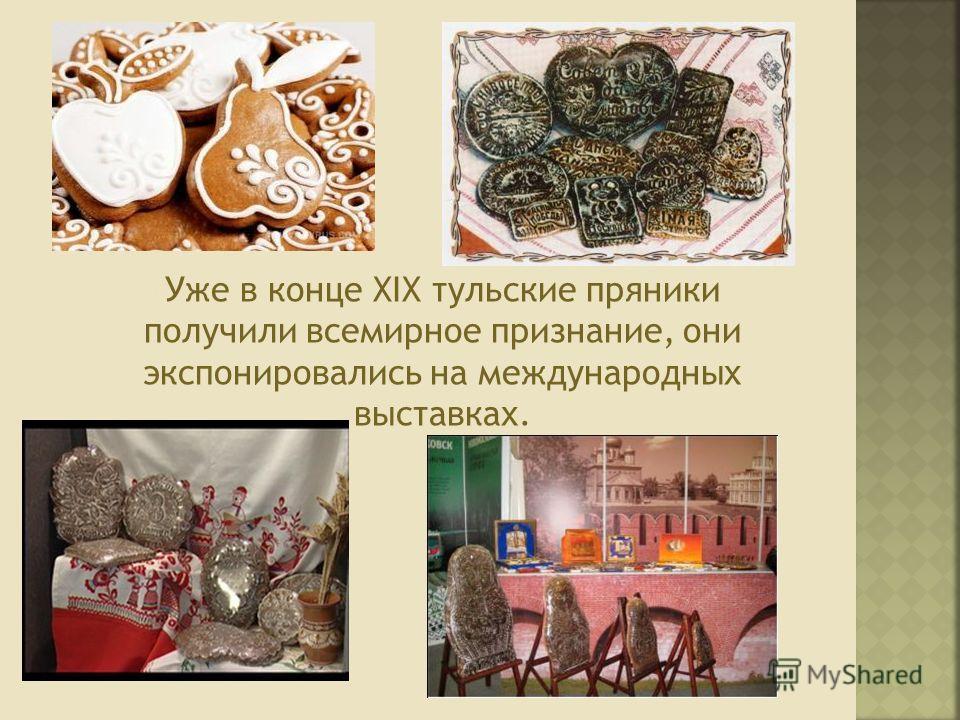 Уже в конце XIX тульские пряники получили всемирное признание, они экспонировались на международных выставках.