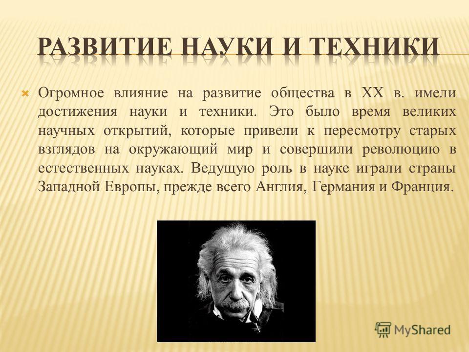 Огромное влияние на развитие общества в XX в. имели достижения науки и техники. Это было время великих научных открытий, которые привели к пересмотру старых взглядов на окружающий мир и совершили революцию в естественных науках. Ведущую роль в науке
