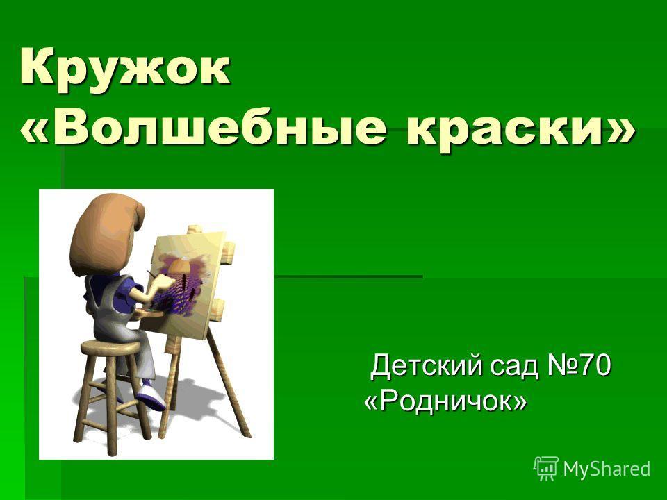 Кружок «Волшебные краски» Детский сад 70 «Родничок» Детский сад 70 «Родничок»