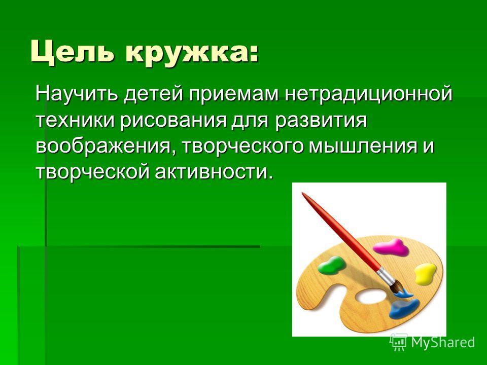 Цель кружка: Научить детей приемам нетрадиционной техники рисования для развития воображения, творческого мышления и творческой активности. Научить детей приемам нетрадиционной техники рисования для развития воображения, творческого мышления и творче
