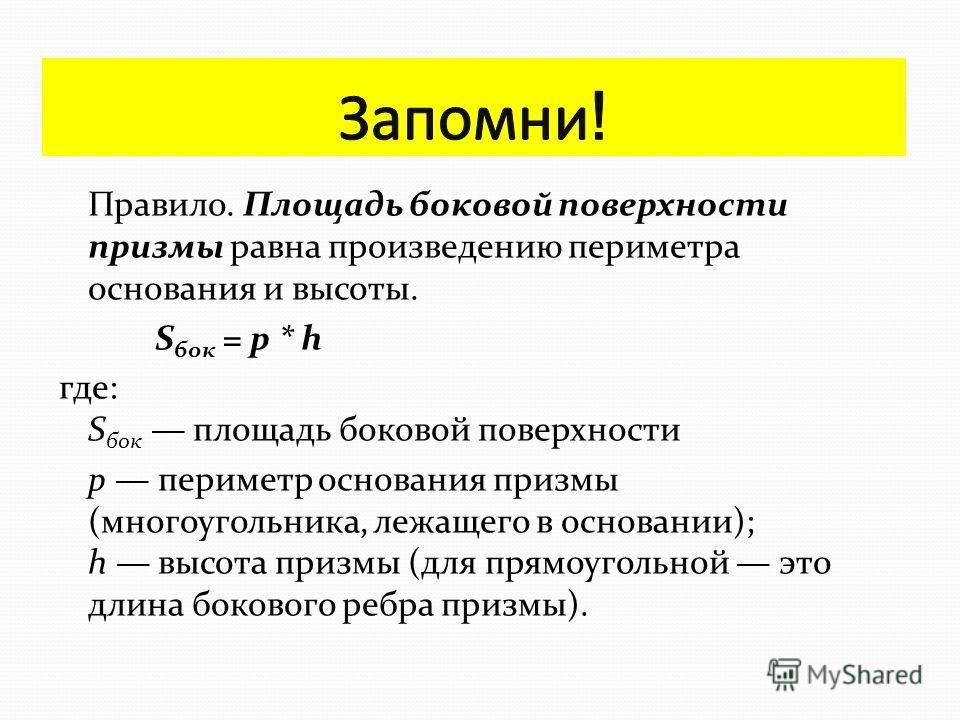 Основания призмы являются равными многоугольниками. Боковые грани призмы являются параллелограммами. Боковые ребра призмы параллельны и равны. Объём призмы равен произведению её высоты на площадь основания: Площадь полной поверхности призмы равна сум