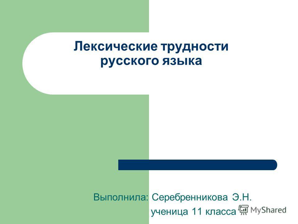 Лексические трудности русского языка Выполнила: Серебренникова Э.Н. ученица 11 класса