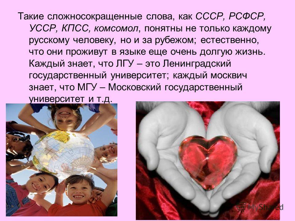 Такие сложносокращенные слова, как СССР, РСФСР, УССР, КПСС, комсомол, понятны не только каждому русскому человеку, но и за рубежом; естественно, что они проживут в языке еще очень долгую жизнь. Каждый знает, что ЛГУ – это Ленинградский государственны
