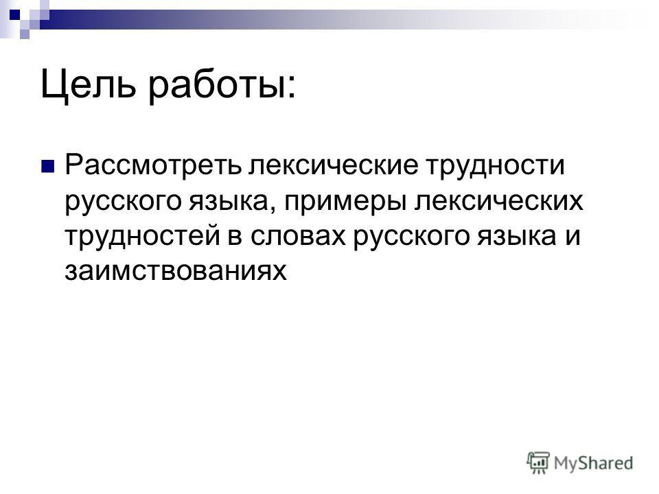 Цель работы: Рассмотреть лексические трудности русского языка, примеры лексических трудностей в словах русского языка и заимствованиях