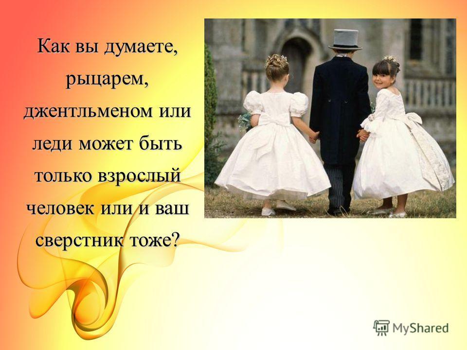Как вы думаете, рыцарем, джентльменом или леди может быть только взрослый человек или и ваш сверстник тоже?