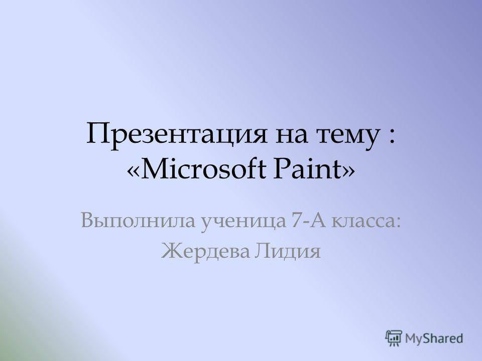 Презентация на тему : «Microsoft Paint» Выполнила ученица 7-А класса: Жердева Лидия