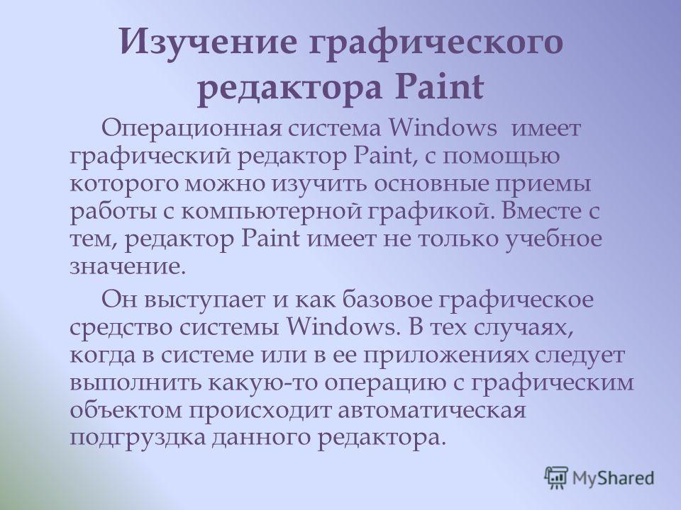 Изучение графического редактора Paint Операционная система Windows имеет графический редактор Paint, с помощью которого можно изучить основные приемы работы с компьютерной графикой. Вместе с тем, редактор Paint имеет не только учебное значение. Он вы