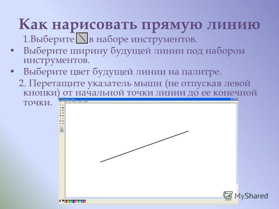 Как нарисовать прямую линию 1. Выберите в наборе инструментов. Выберите ширину будущей линии под набором инструментов. Выберите цвет будущей линии на палитре. 2. Перетащите указатель мыши (не отпуская левой кнопки) от начальной точки линии до ее коне