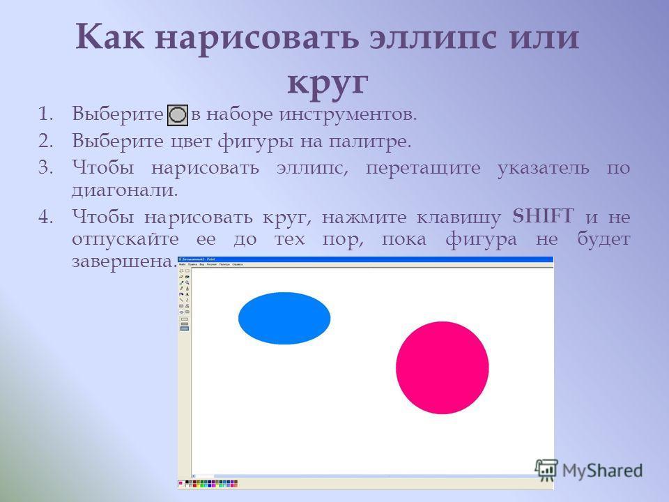 Как нарисовать эллипс или круг 1. Выберите в наборе инструментов. 2. Выберите цвет фигуры на палитре. 3. Чтобы нарисовать эллипс, перетащите указатель по диагонали. 4. Чтобы нарисовать круг, нажмите клавишу SHIFT и не отпускайте ее до тех пор, пока ф
