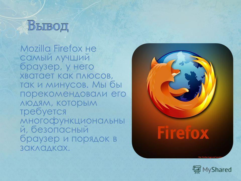 Mozilla Firefox не самый лучший браузер, у него хватает как плюсов, так и минусов. Мы бы порекомендовали его людям, которым требуется многофункциональный, безопасный браузер и порядок в закладках.