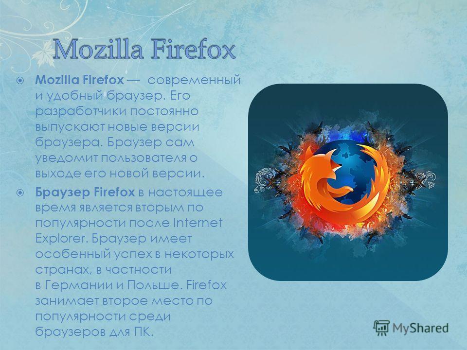 Mozilla Firefox современный и удобный браузер. Его разработчики постоянно выпускают новые версии браузера. Браузер сам уведомит пользователя о выходе его новой версии. Браузер Firefox в настоящее время является вторым по популярности после Internet E