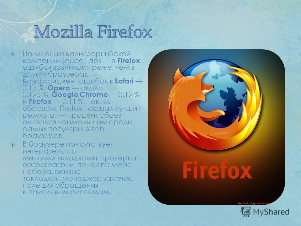 По мнению калифорнийской компании Sauce Labs в Firefox ошибки возникают реже, чем в других браузерах. Коэффициент ошибок в Safari 0,15 %, Opera около 0,125 %, Google Chrome 0,12 % и Firefox 0,11 %. Таким образом, Firefox показал лучший результат проц