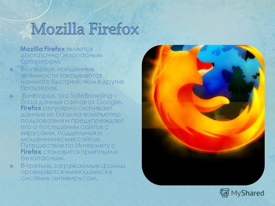 Mozilla Firefox является достаточно безопасным браузером. Во-первых, найденные уязвимости закрываются намного быстрее, чем в других браузерах. Во-вторых, это SafeBrowsing – база данных сайтов от Google. Firefox регулярно скачивает данные из базы на к