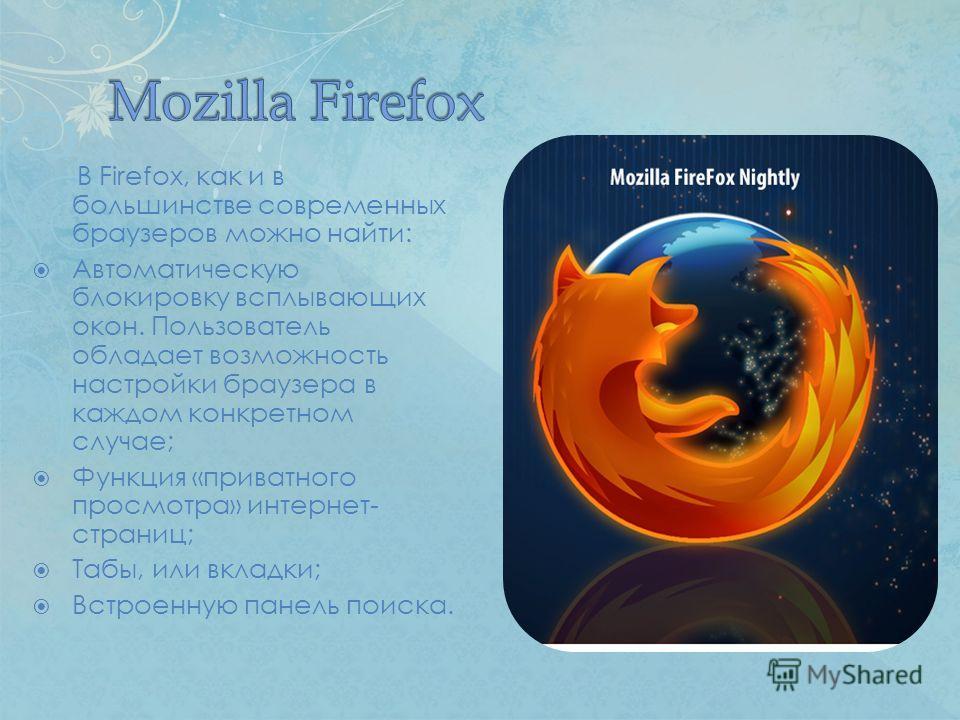 В Firefox, как и в большинстве современных браузеров можно найти: Автоматическую блокировку всплывающих окон. Пользователь обладает возможность настройки браузера в каждом конкретном случае; Функция «приватного просмотра» интернет- страниц; Табы, или