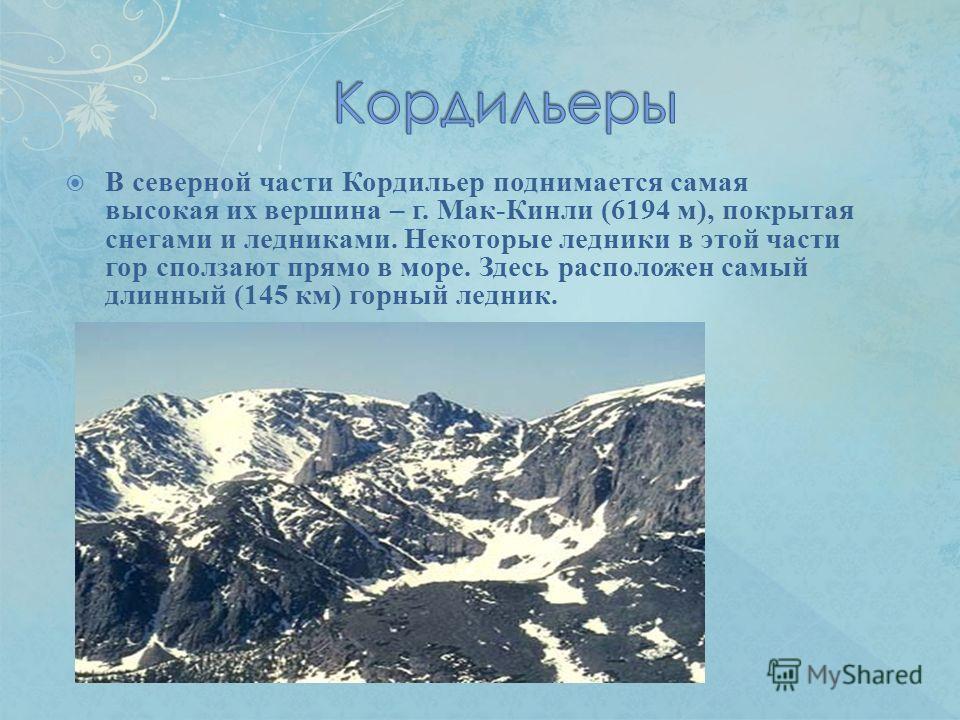 В северной части Кордильер поднимается самая высокая их вершина – г. Мак-Кинли (6194 м), покрытая снегами и ледниками. Некоторые ледники в этой части гор сползают прямо в море. Здесь расположен самый длинный (145 км) горный ледник.