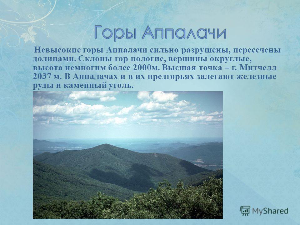 Невысокие горы Аппалачи сильно разрушены, пересечены долинами. Склоны гор пологие, вершины округлые, высота немногим более 2000 м. Высшая точка – г. Митчелл 2037 м. В Аппалачах и в их предгорьях залегают железные руды и каменный уголь.