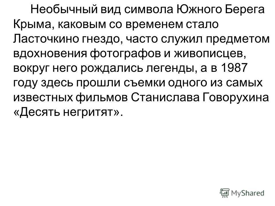 Необычный вид символа Южного Берега Крыма, каковым со временем стало Ласточкино гнездо, часто служил предметом вдохновения фотографов и живописцев, вокруг него рождались легенды, а в 1987 году здесь прошли съемки одного из самых известных фильмов Ста