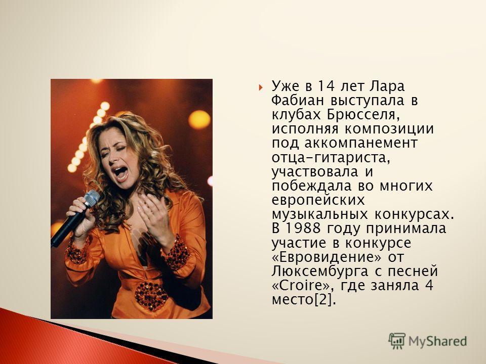 Уже в 14 лет Лара Фабиан выступала в клубах Брюсселя, исполняя композиции под аккомпанемент отца-гитариста, участвовала и побеждала во многих европейских музыкальных конкурсах. В 1988 году принимала участие в конкурсе «Евровидение» от Люксембурга с п