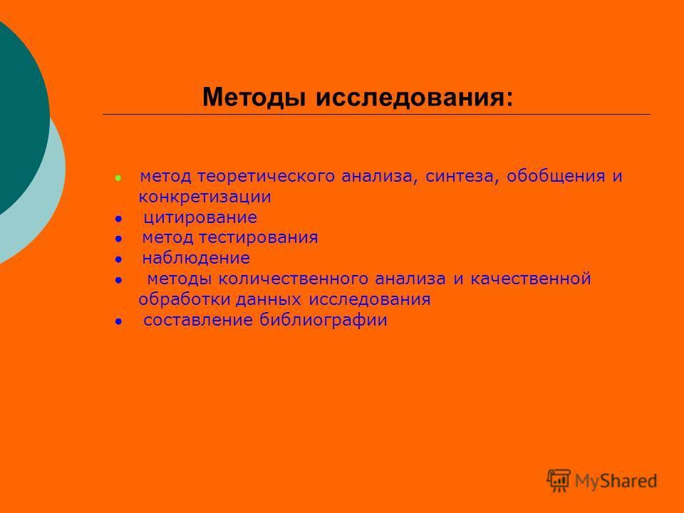 Методы исследования: метод теоретического анализа, синтеза, обобщения и конкретизации цитирование метод тестирования наблюдение методы количественного анализа и качественной обработки данных исследования составление библиографии