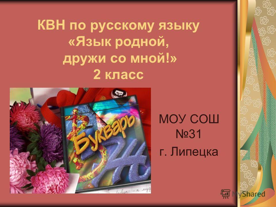 КВН по русскому языку «Язык родной, дружи со мной!» 2 класс МОУ СОШ 31 г. Липецка