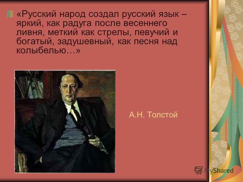 А.Н. Толстой «Русский народ создал русский язык – яркий, как радуга после весеннего ливня, меткий как стрелы, певучий и богатый, задушевный, как песня над колыбелью…»