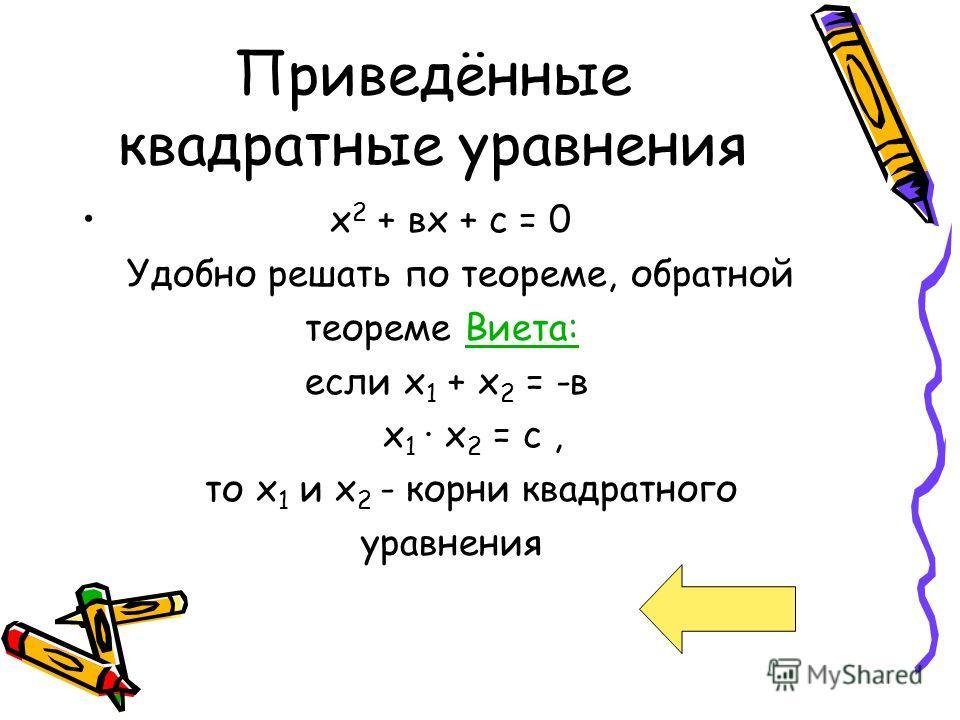 Приведённые квадратные уравнения х 2 + вх + с = 0 Удобно решать по теореме, обратной теореме Виета:Виета: если х 1 + х 2 = -в х 1 · х 2 = с, то х 1 и х 2 - корни квадратного уравнения