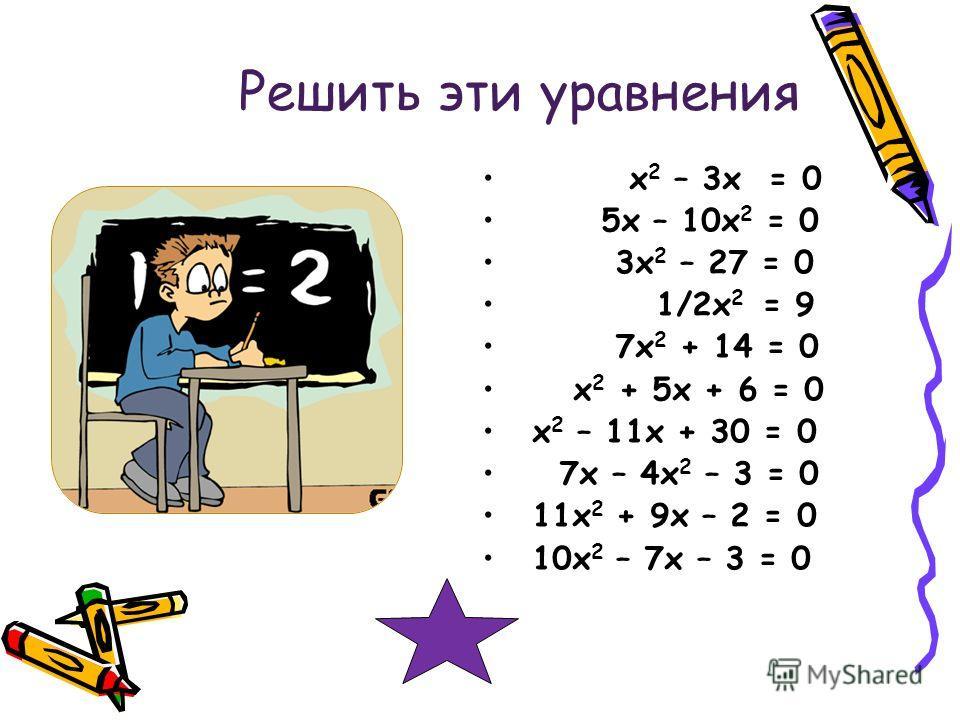 Решить эти уравнения х 2 – 3 х = 0 5 х – 10 х 2 = 0 3 х 2 – 27 = 0 1/2 х 2 = 9 7 х 2 + 14 = 0 х 2 + 5 х + 6 = 0 х 2 – 11 х + 30 = 0 7 х – 4 х 2 – 3 = 0 11 х 2 + 9 х – 2 = 0 10 х 2 – 7 х – 3 = 0