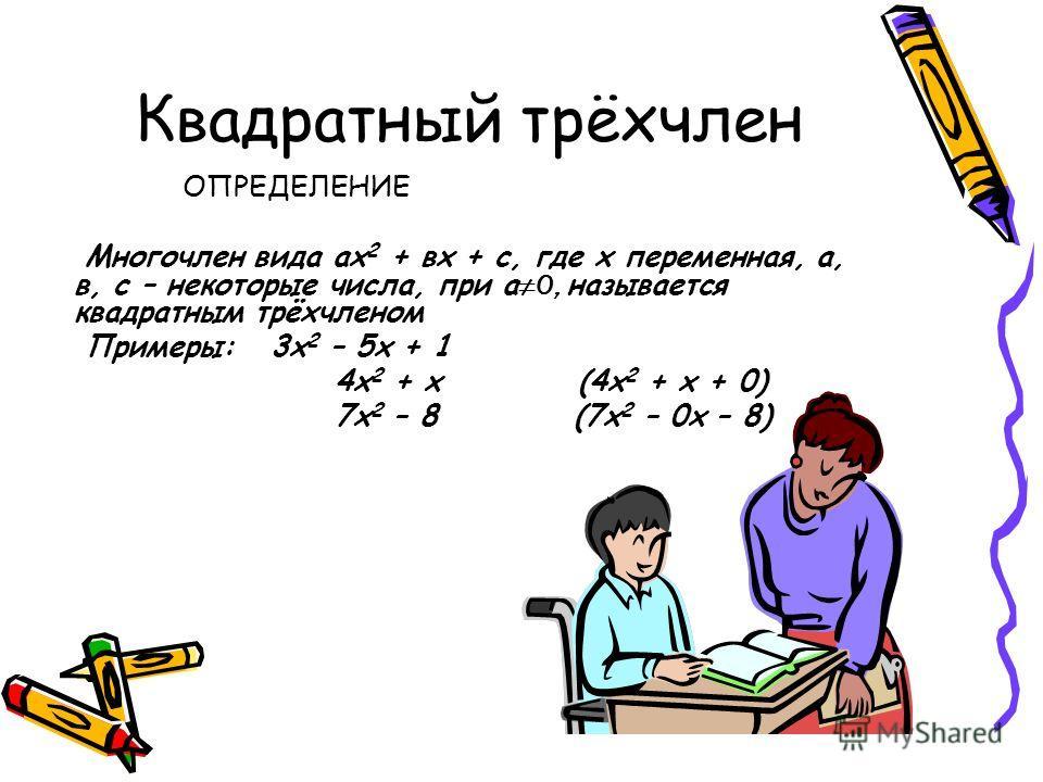 Квадратный трёхчлен ОПРЕДЕЛЕНИЕ Многочлен вида ах 2 + вх + с, где х переменная, а, в, с – некоторые числа, при а 0, называется квадратным трёхчленом Примеры: 3 х 2 – 5 х + 1 4 х 2 + х (4 х 2 + х + 0) 7 х 2 – 8 (7 х 2 – 0 х – 8)